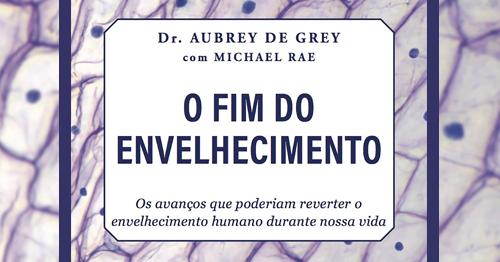 """Capa face — Lançamento: """"O fim do envelhecimento"""", do biogerontologista britânico Aubrey de Grey (23/AGO) — ADunicamp"""